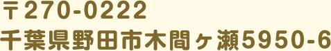 〒270-0222 千葉県野田市木間ヶ瀬5950-6
